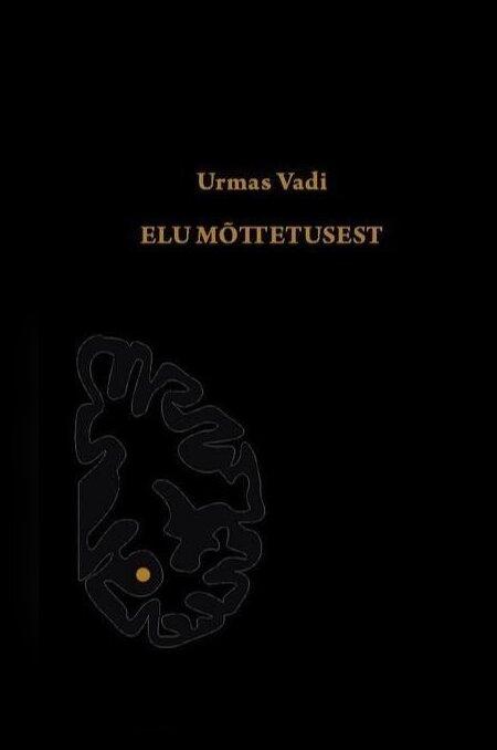 """Urmas Vadi """"Elu mõttetusest"""". Kolm Tarka, 2019. 176 lk."""